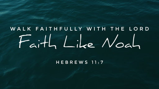 Faith Like Noah - Walk Faithfully with the Lord