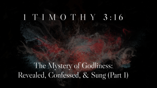 1 Timothy 3:16 | The Mystery of Godliness: Revealed, Confessed, & Sung