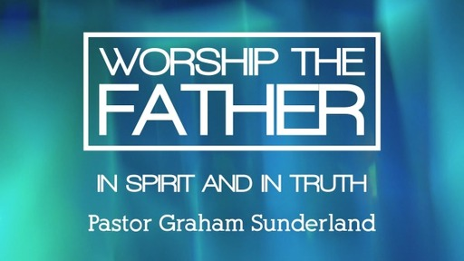 Worship the Father in Spirit and in Truth