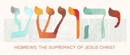 Hebrews: The Supremacy of Jesus Christ