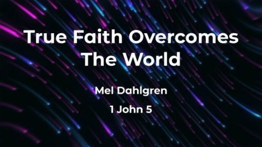 True Faith Overcomes the World – 1 John 5:1-21