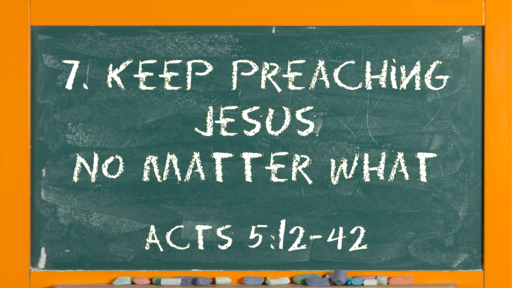 07 l The Action of the Church: Keep Preaching Jesus No Matter What l Acts 5:12-42 l 02-14-21