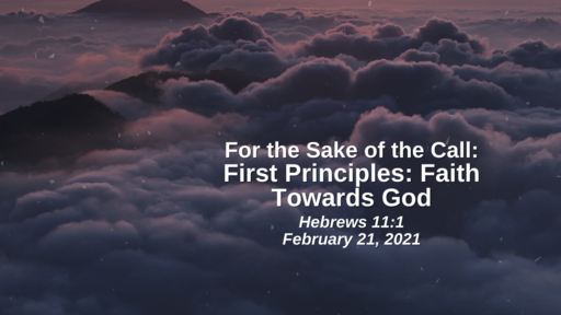 For the Sake of the Call: 21. First Principles - Faith Towards God - Hebrews 11:1