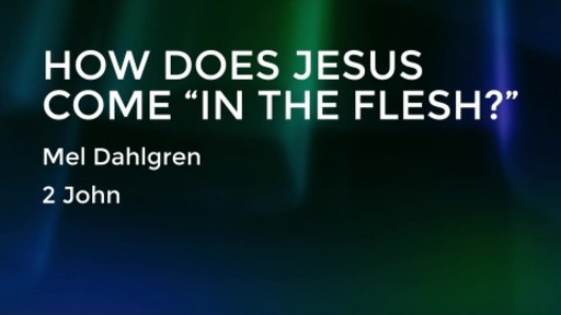 "How Does Jesus Come ""In the Flesh?"" – 2 John 1-13"