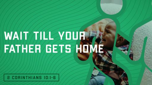 Wait Till Your Father Gets Home (2 Corinthians 10:1-6)