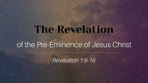 The Revelation of the Pre-Eminence of Jesus Christ- Part 1