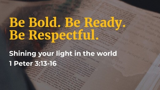 1 Peter 3:13-17 / Be Bold. Be Ready. Be Respecticeful.