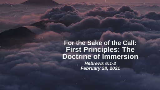For the Sake of the Call: First Principlers - The Doctrine of Immersions - Hebrews 6:1-2