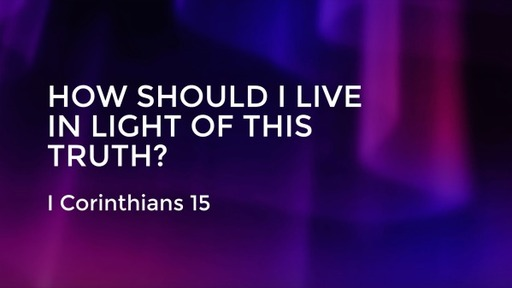 How Should I Live In Light Of This Truth? - 1 Corinthians 15