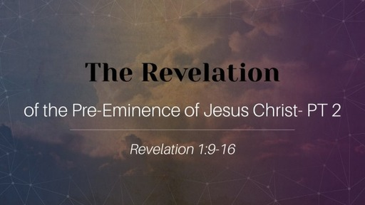 The Revelation of the Pre-Eminence of Jesus Christ- Part 2