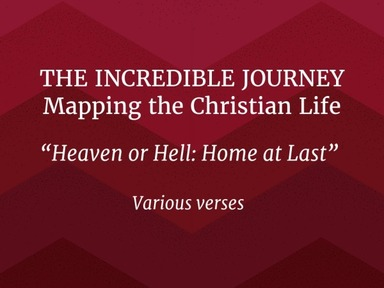 "THE INCREDIBLE JOURNEY : Mapping the Christian Life -Part 9- ""Heaven or Hell: Home at Last!"""