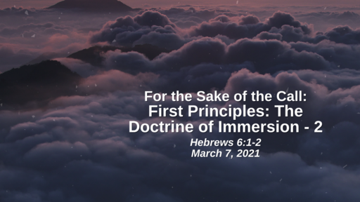 For the Sake of the Call: First Principles - The Doctrine of Immersion (part 2) - Hebrews 6:1-2