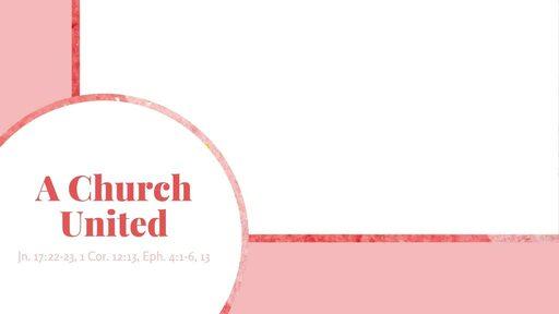 A Church United | Jn. 17:22-23, 1 Cor. 12:13, Eph. 4:1-6, 13