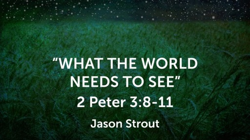 Topical: What the world needs to see, 2 Peter 3:8-11