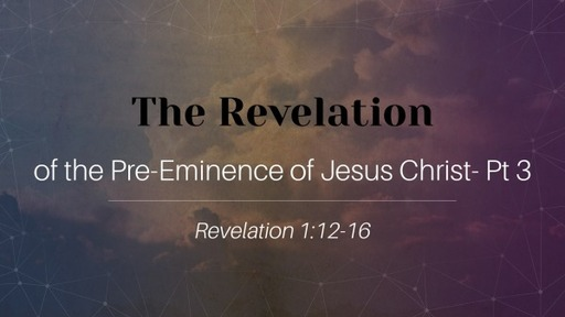 The Revelation of the Pre-Eminence of Jesus Christ- Part 3