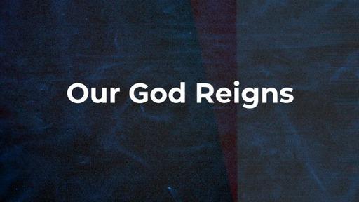 Our God Reigns Part - 1