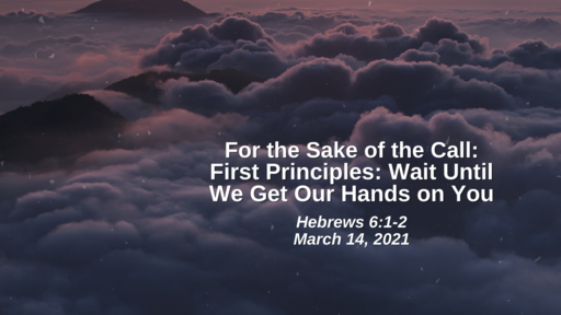 For the Sake of the Call: 24. First Principles - Wait Until I Get My Hands on You! - Hebrews 6:1-2