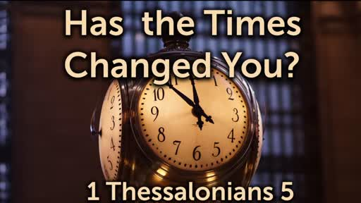 Have The Times Changed You - 1 Thessalonians 5:1-8