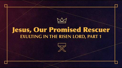 Jesus, Our Promised Rescuer: Exulting in the Risen Lord, Part 1