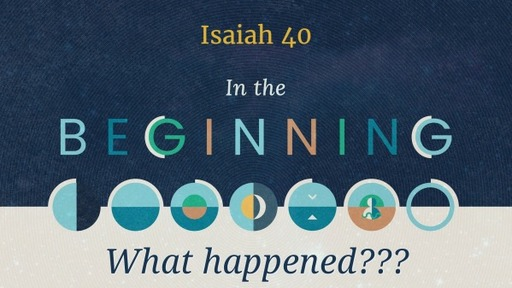 In the Beginning - What Happened? - Isaiah 40