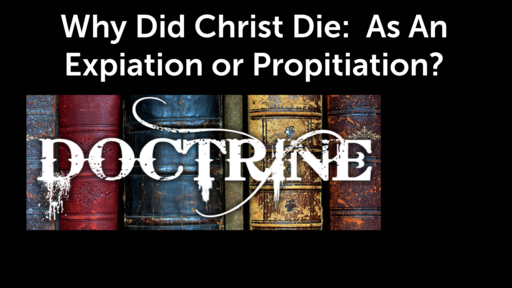 Why Did Christ Die:  As An Expiation or Propitiation?