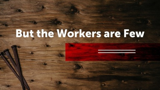 But the Workers are Few