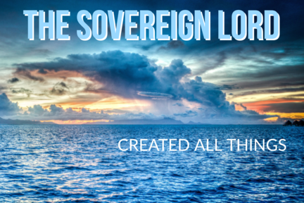 The Sovereign Lord Created All Things