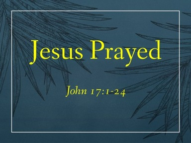 """Jesus Prayed"" John 17:1-24"