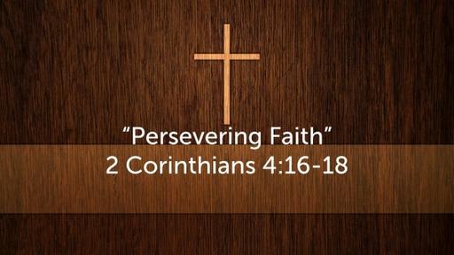"""Persevering Faith"" 2 Corinthians 4:16-18"