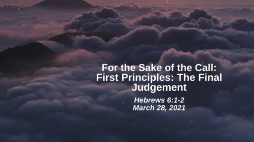 For the Sake of the Call: 26. First Principles - The Final Judgement - Hebrews 6:1-2