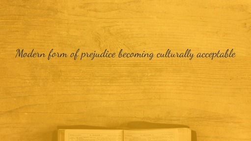 Modern form of prejudice becoming culturally acceptable