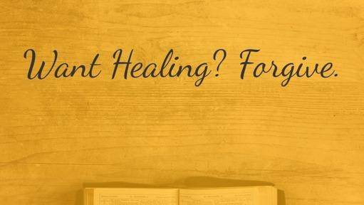 Want Healing? Forgive.