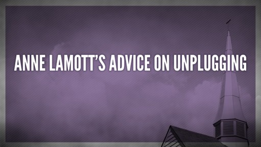 Anne Lamott's advice on unplugging