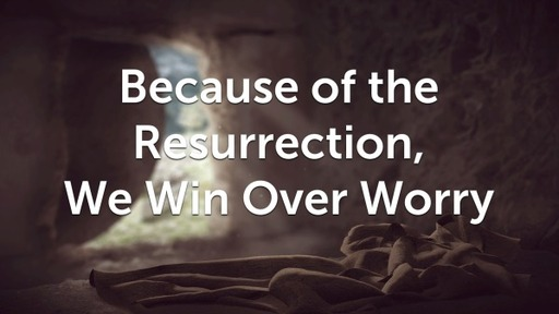 Because of the Resurrection, We Win Over Worry
