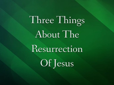 Three Things About The Resurrection Of Jesus
