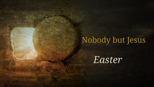 Sunday April 4th, 2021 Easter Nobody but Jesus