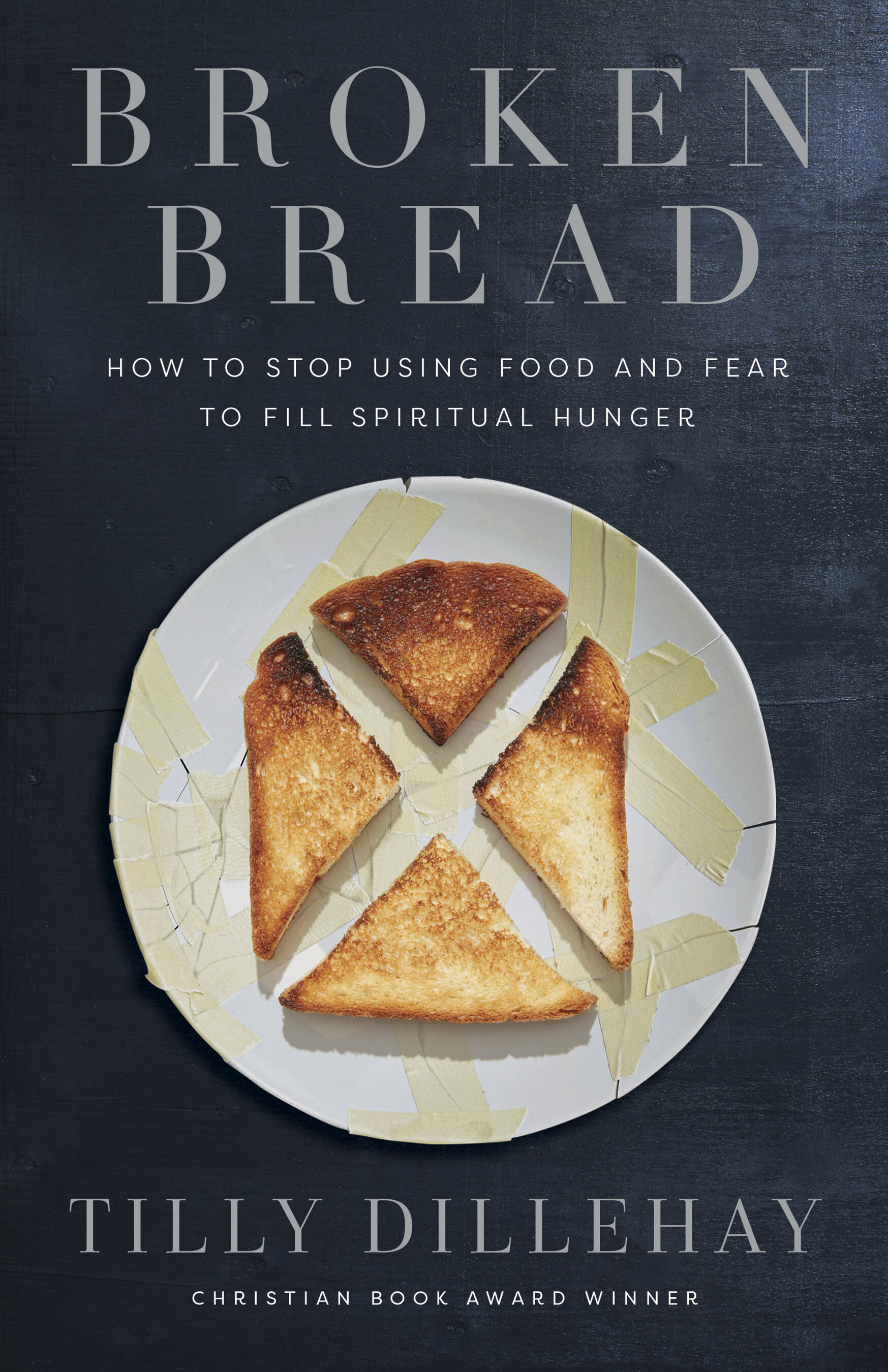 Broken Bread: How to Stop Using Food and Fear to Fill Spiritual Hunger