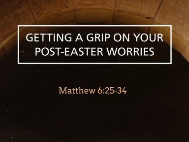 """Getting A Grip on Your Post-Easter Worries"" Matthew 6:25-34"