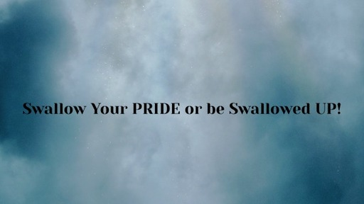 Swallow Your PRIDE or be Swallowed UP!
