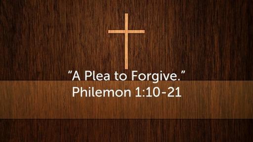 """""""A Plea to Forgive"""" Philemon 1:10-21"""