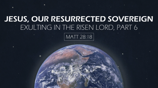 Jesus, Our Resurrected Sovereign: Exulting in the Risen Lord, Part 6