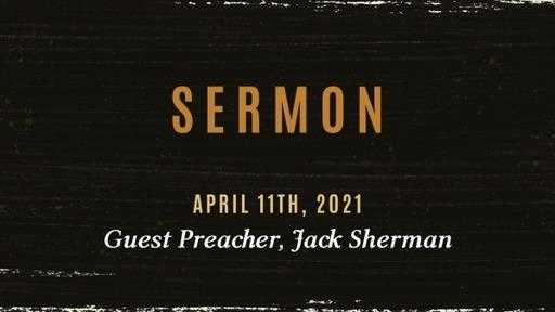 April 11th, Guest Preacher Jack Sherman