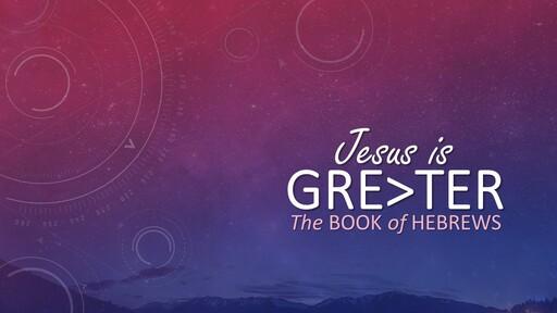 Jesus is Greater (Book of Hebrews)
