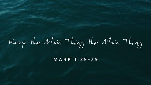 7 - Keep the Main Thing the Main Thing - 4/11/2021