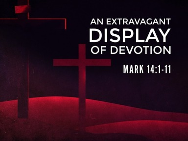 """An Extravagant Display of Devotion"" Mark 14:1-9"