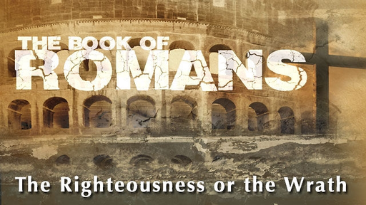 Romans: Righteousness or The Wrath