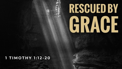 Rescued By Grace (1 Timothy 1:12-20)