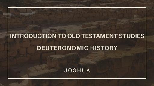 Introduction to Old Testament Studies Part 21: Deuteronomic History - Joshua