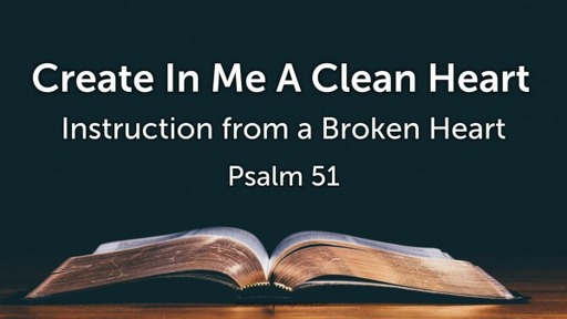Create In Me A Clean Heart - Instruction from a Broken Heart - Psalm 51