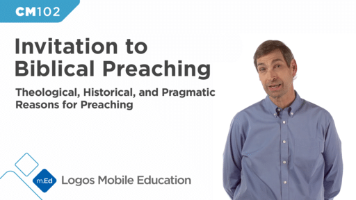 CM102 Invitation to Biblical Preaching I: Theological, Historical, and Pragmatic Reasons for Preaching